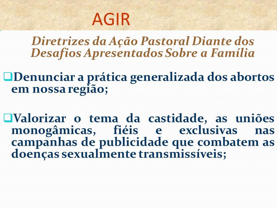 AGIR Diretrizes da Ação Pastoral Diante dos Desafios Apresentados Sobre a Família Denunciar a prática generalizada dos abortos em nossa região; Valori