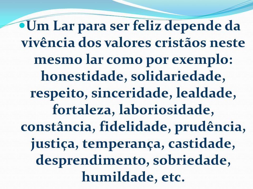Um Lar para ser feliz depende da vivência dos valores cristãos neste mesmo lar como por exemplo: honestidade, solidariedade, respeito, sinceridade, le
