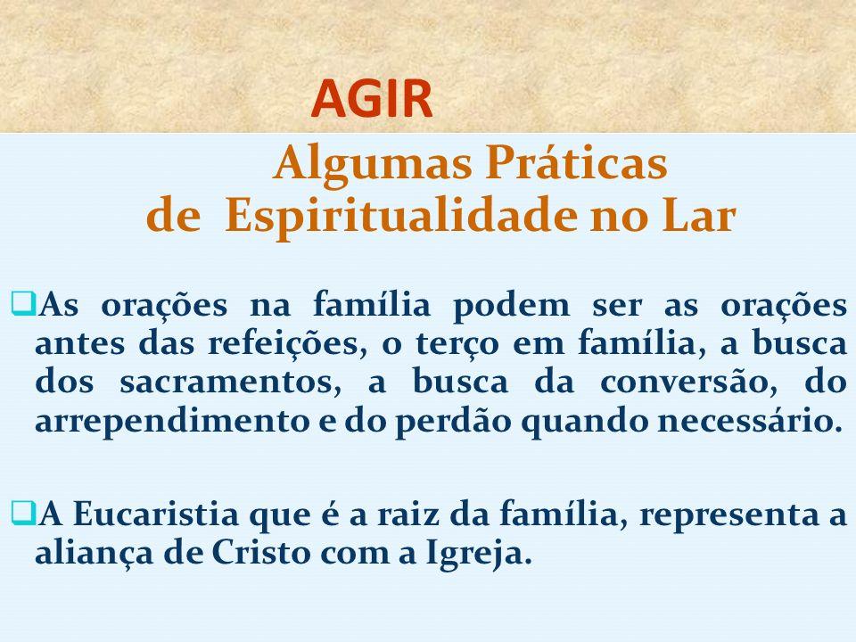AGIR Algumas Práticas de Espiritualidade no Lar As orações na família podem ser as orações antes das refeições, o terço em família, a busca dos sacramentos, a busca da conversão, do arrependimento e do perdão quando necessário.