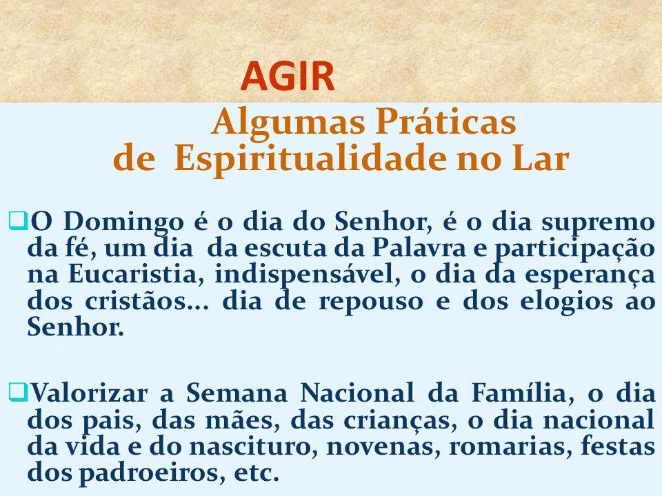 AGIR Algumas Práticas de Espiritualidade no Lar O Domingo é o dia do Senhor, é o dia supremo da fé, um dia da escuta da Palavra e participação na Euca