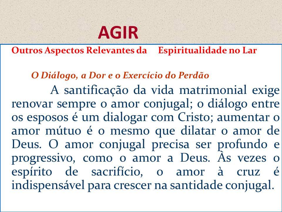 AGIR Outros Aspectos Relevantes da Espiritualidade no Lar O Diálogo, a Dor e o Exercício do Perdão A santificação da vida matrimonial exige renovar se