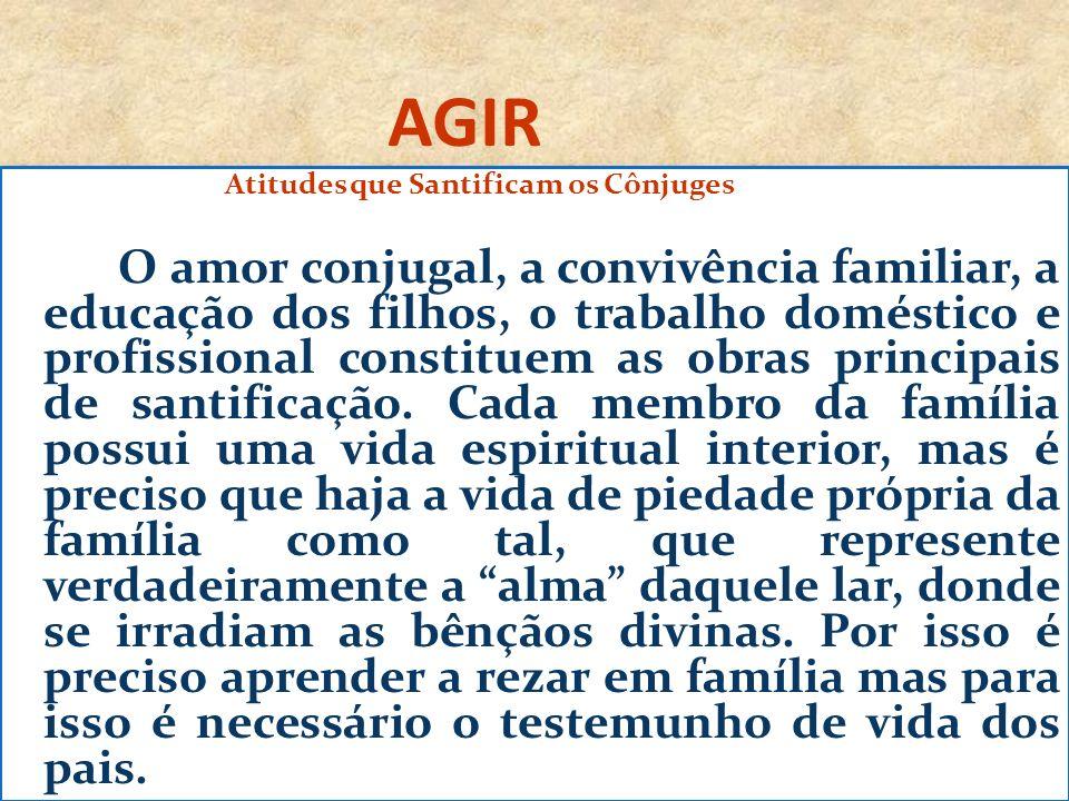 AGIR Atitudes que Santificam os Cônjuges O amor conjugal, a convivência familiar, a educação dos filhos, o trabalho doméstico e profissional constitue