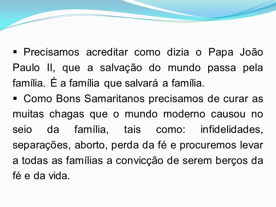 Precisamos acreditar como dizia o Papa João Paulo II, que a salvação do mundo passa pela família. É a família que salvará a família. Como Bons Samarit