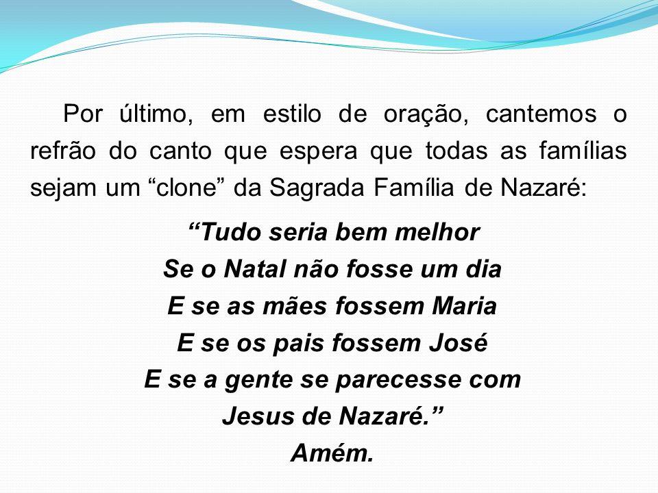 Por último, em estilo de oração, cantemos o refrão do canto que espera que todas as famílias sejam um clone da Sagrada Família de Nazaré: Tudo seria b