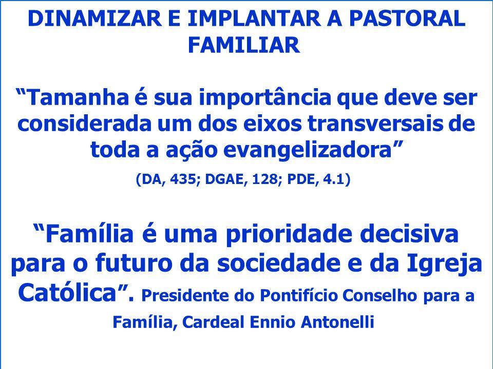 DINAMIZAR E IMPLANTAR A PASTORAL FAMILIAR Tamanha é sua importância que deve ser considerada um dos eixos transversais de toda a ação evangelizadora (