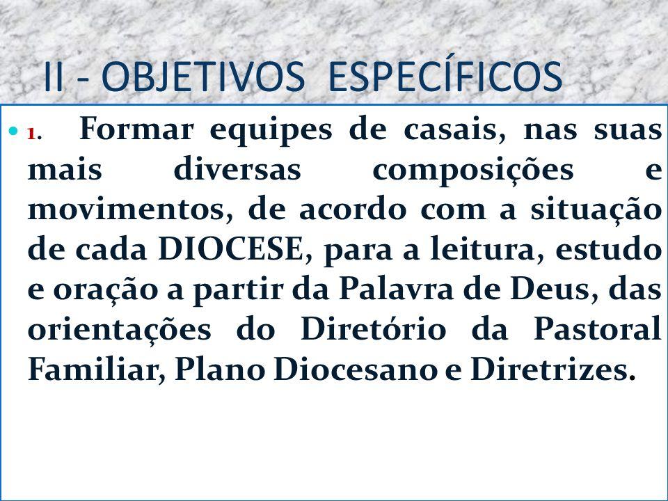 II - OBJETIVOS ESPECÍFICOS 1. Formar equipes de casais, nas suas mais diversas composições e movimentos, de acordo com a situação de cada DIOCESE, par