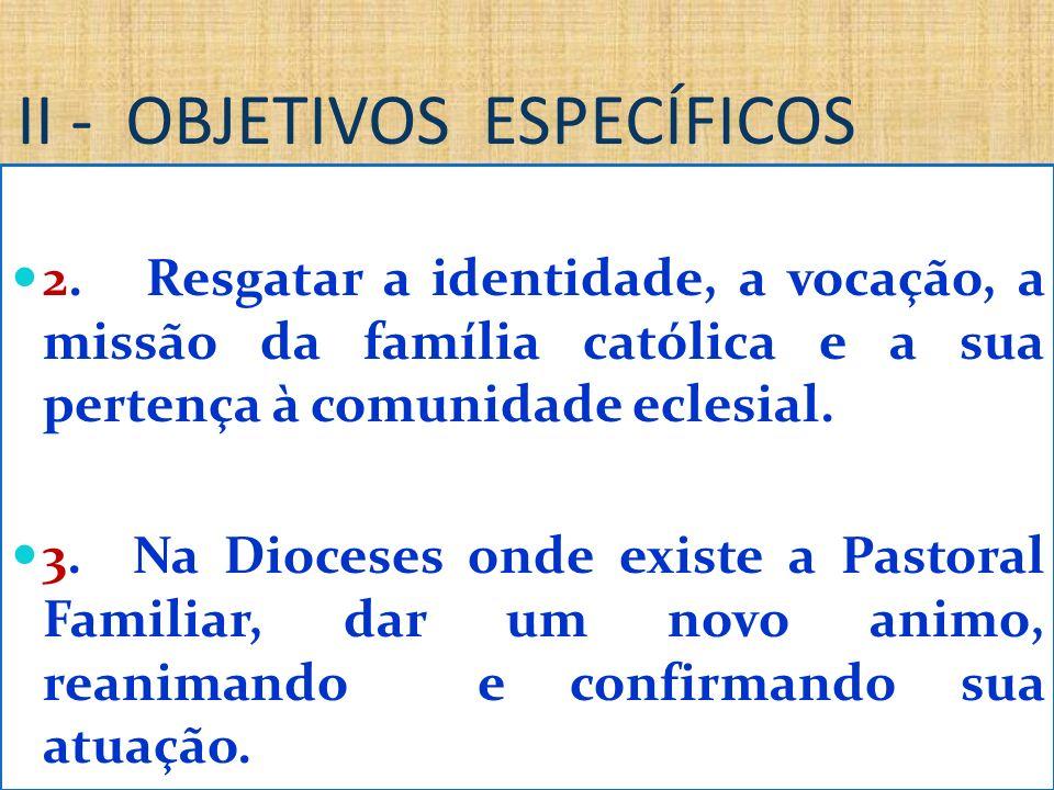 II - OBJETIVOS ESPECÍFICOS 2. Resgatar a identidade, a vocação, a missão da família católica e a sua pertença à comunidade eclesial. 3. Na Dioceses on