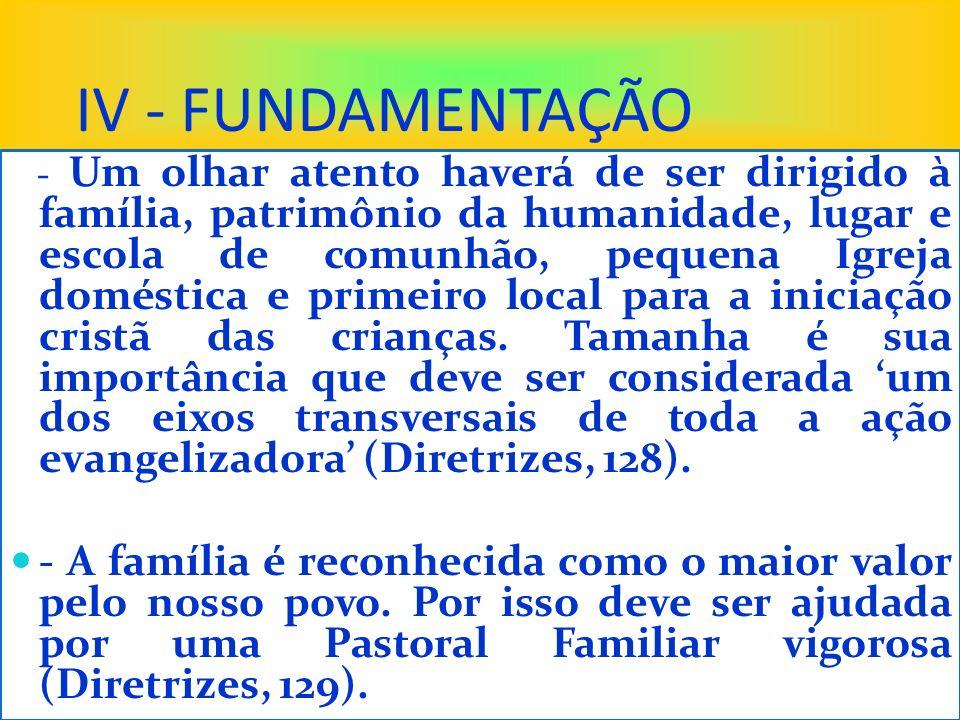 IV - FUNDAMENTAÇÃO - Um olhar atento haverá de ser dirigido à família, patrimônio da humanidade, lugar e escola de comunhão, pequena Igreja doméstica e primeiro local para a iniciação cristã das crianças.