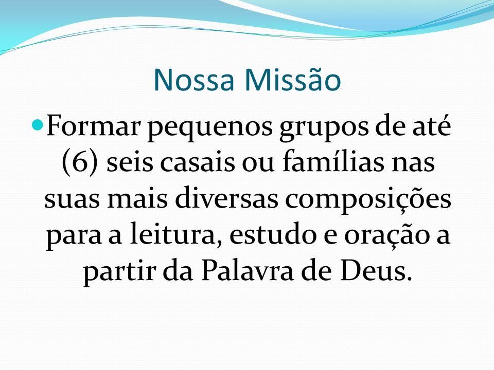 Nossa Missão Formar pequenos grupos de até (6) seis casais ou famílias nas suas mais diversas composições para a leitura, estudo e oração a partir da Palavra de Deus.