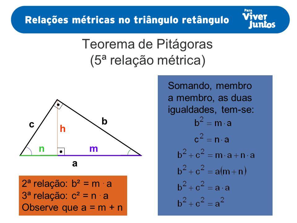 Teorema de Pitágoras (5ª relação métrica) a mn h b c 2ª relação: b² = m. a 3ª relação: c² = n. a Observe que a = m + n Somando, membro a membro, as du