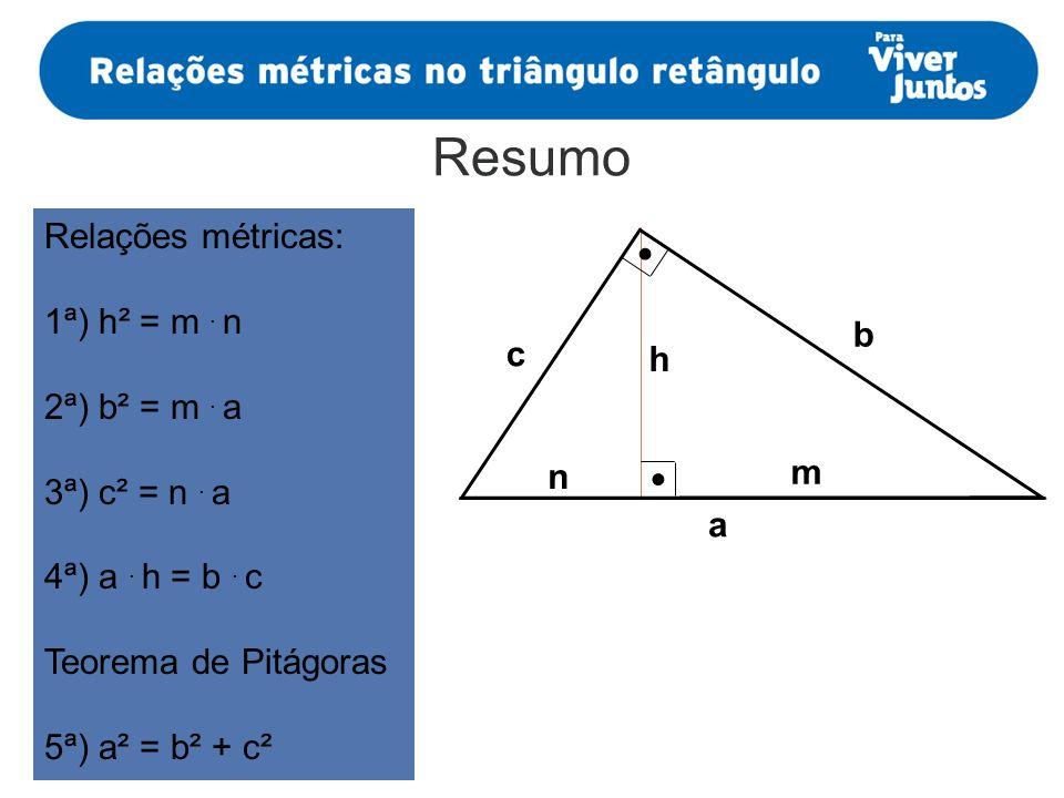 Resumo a m n h b c Relações métricas: 1ª) h² = m. n 2ª) b² = m. a 3ª) c² = n. a 4ª) a. h = b. c Teorema de Pitágoras 5ª) a² = b² + c²