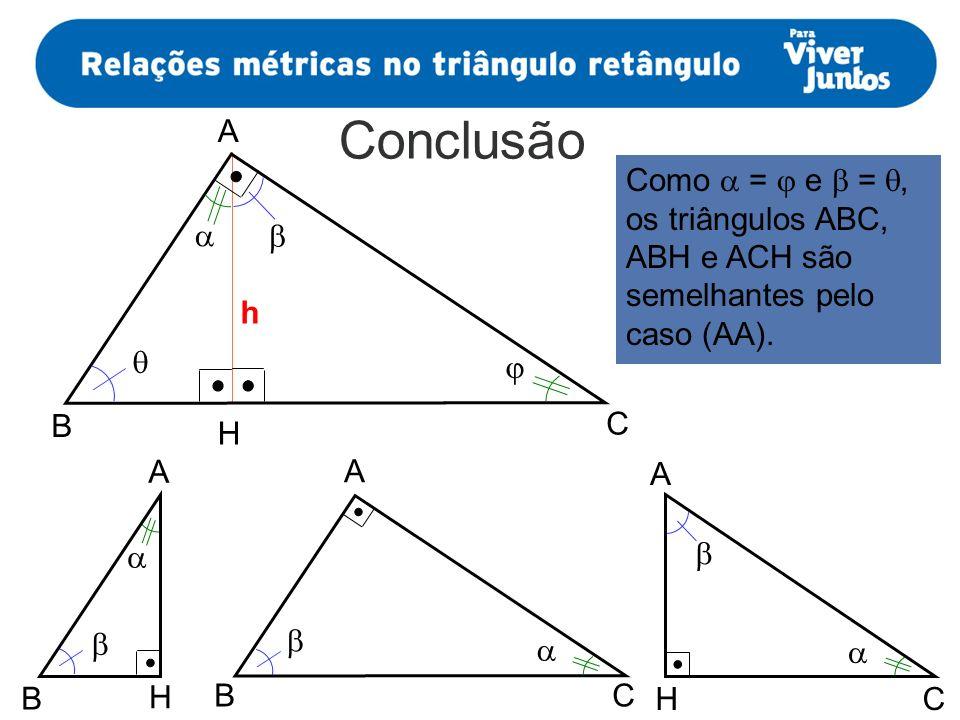 Conclusão Como = e =, os triângulos ABC, ABH e ACH são semelhantes pelo caso (AA). h A B H C A BC B H HC A A