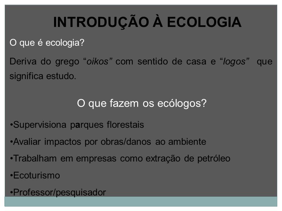 INTRODUÇÃO À ECOLOGIA O que é ecologia? Deriva do grego oikos com sentido de casa e logos que significa estudo. Supervisiona parques florestais Avalia