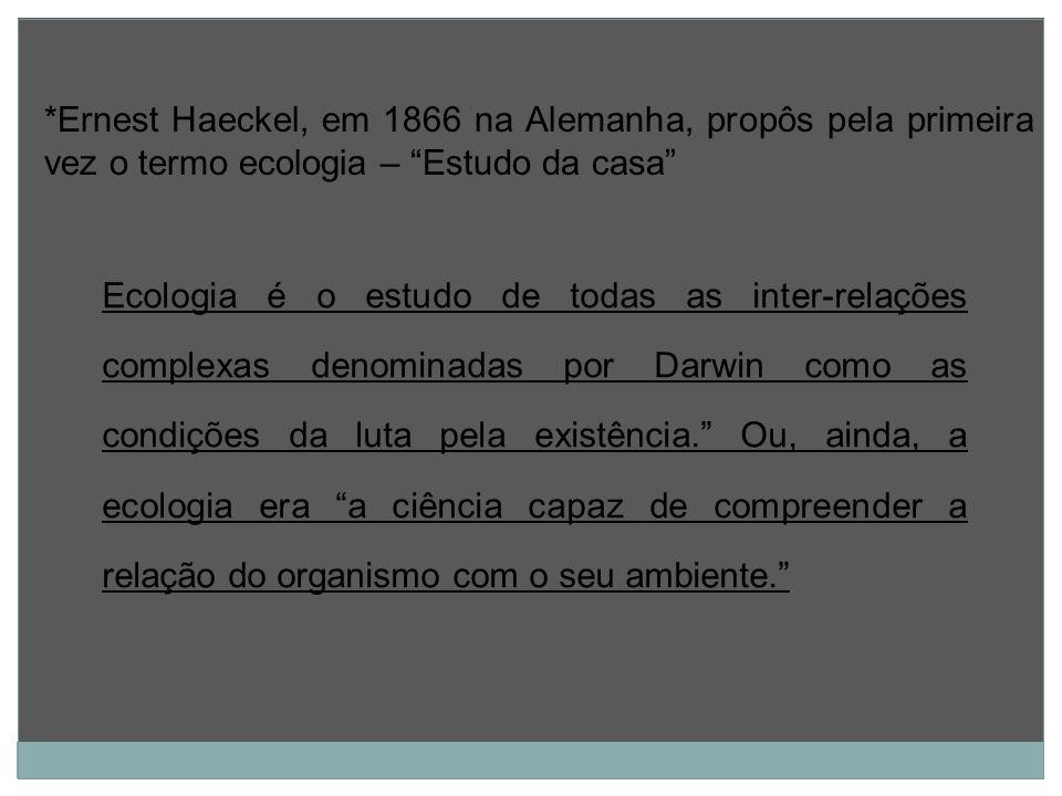 *Ernest Haeckel, em 1866 na Alemanha, propôs pela primeira vez o termo ecologia – Estudo da casa Ecologia é o estudo de todas as inter-relações comple