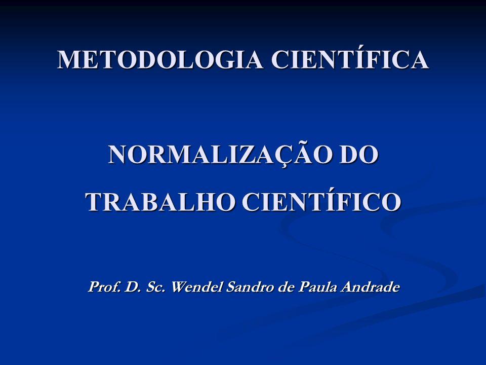 METODOLOGIA CIENTÍFICA NORMALIZAÇÃO DO TRABALHO CIENTÍFICO Prof. D. Sc. Wendel Sandro de Paula Andrade