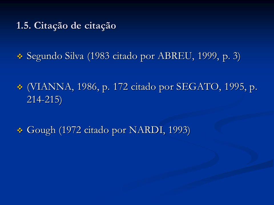 1.5. Citação de citação Segundo Silva (1983 citado por ABREU, 1999, p. 3) Segundo Silva (1983 citado por ABREU, 1999, p. 3) (VIANNA, 1986, p. 172 cita