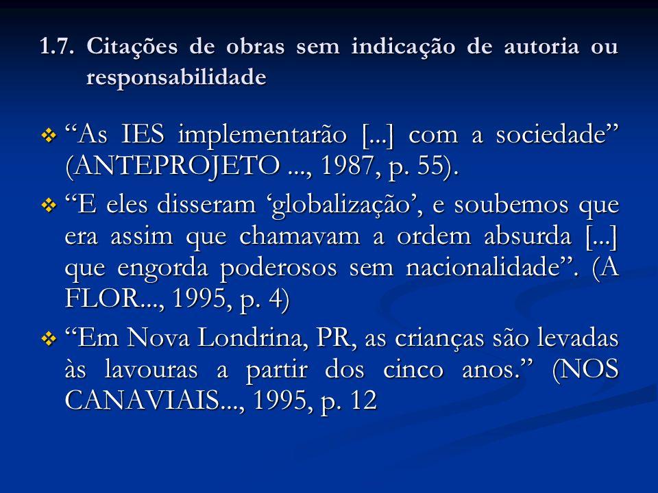1.7. Citações de obras sem indicação de autoria ou responsabilidade As IES implementarão [...] com a sociedade (ANTEPROJETO..., 1987, p. 55). As IES i