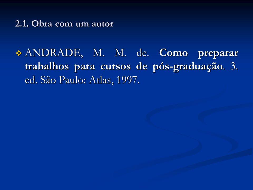 2.1. Obra com um autor ANDRADE, M. M. de. Como preparar trabalhos para cursos de pós-graduação. 3. ed. São Paulo: Atlas, 1997. ANDRADE, M. M. de. Como
