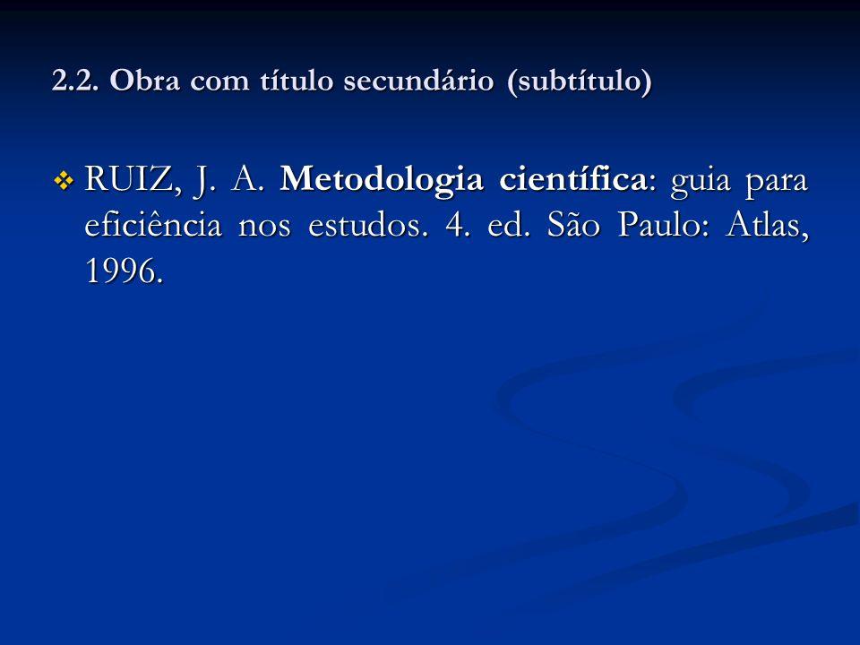 2.2. Obra com título secundário (subtítulo) RUIZ, J. A. Metodologia científica: guia para eficiência nos estudos. 4. ed. São Paulo: Atlas, 1996. RUIZ,