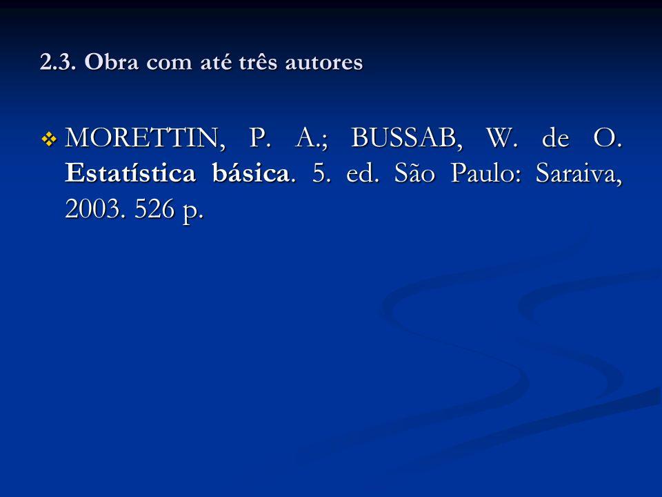 2.3. Obra com até três autores MORETTIN, P. A.; BUSSAB, W. de O. Estatística básica. 5. ed. São Paulo: Saraiva, 2003. 526 p. MORETTIN, P. A.; BUSSAB,
