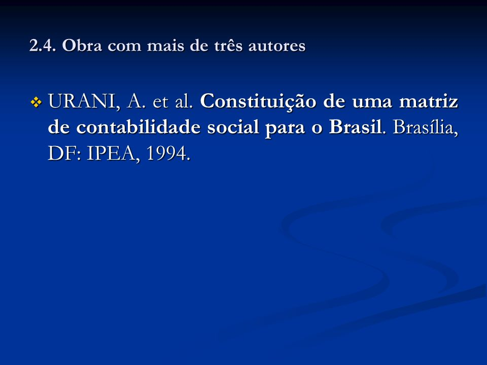 2.4. Obra com mais de três autores URANI, A. et al. Constituição de uma matriz de contabilidade social para o Brasil. Brasília, DF: IPEA, 1994. URANI,