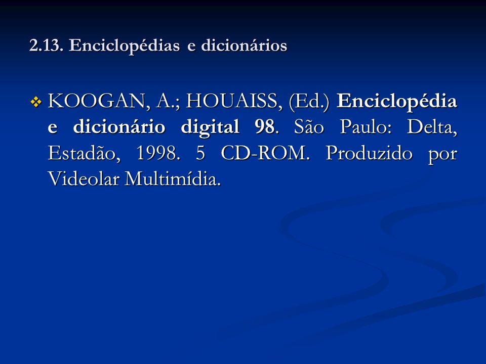 2.13. Enciclopédias e dicionários KOOGAN, A.; HOUAISS, (Ed.) Enciclopédia e dicionário digital 98. São Paulo: Delta, Estadão, 1998. 5 CD-ROM. Produzid