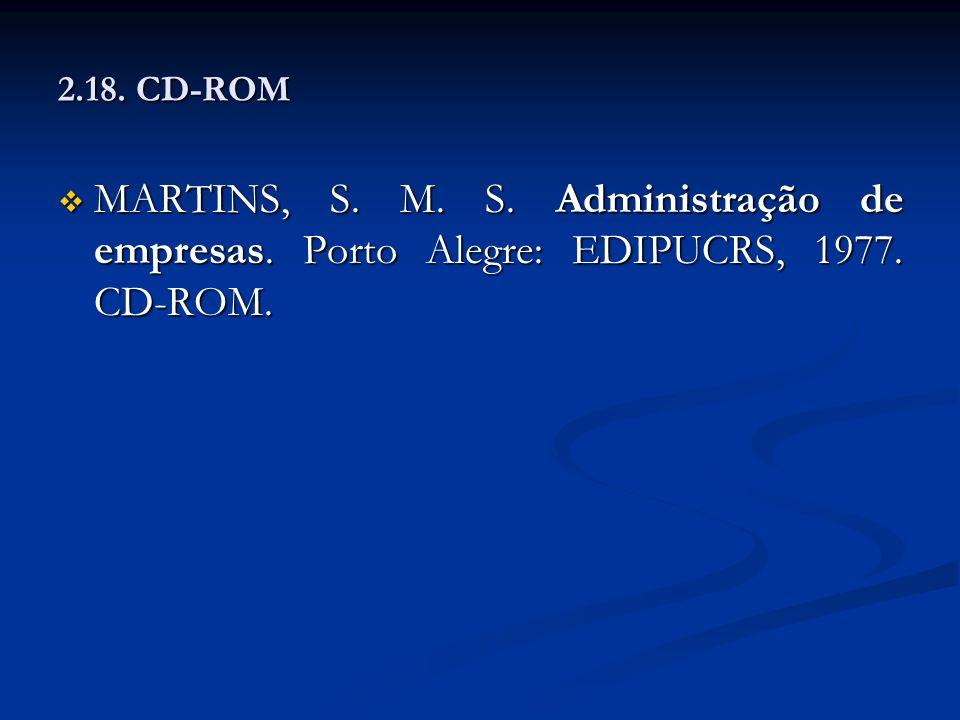 2.18. CD-ROM MARTINS, S. M. S. Administração de empresas. Porto Alegre: EDIPUCRS, 1977. CD-ROM. MARTINS, S. M. S. Administração de empresas. Porto Ale