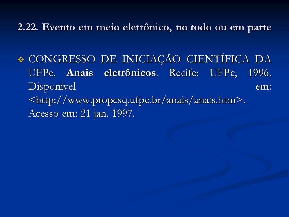 2.22. Evento em meio eletrônico, no todo ou em parte CONGRESSO DE INICIAÇÃO CIENTÍFICA DA UFPe. Anais eletrônicos. Recife: UFPe, 1996. Disponível em:.