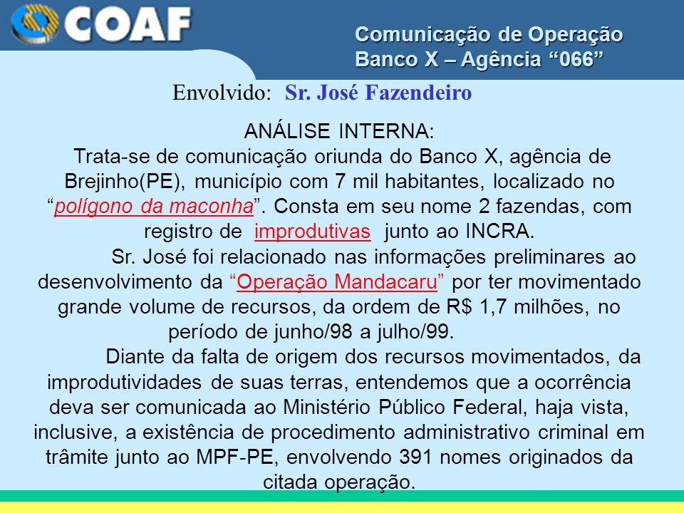 Comunicação de Operação Banco X – Agência 066 Envolvido: Sr. José Fazendeiro ANÁLISE INTERNA: Trata-se de comunicação oriunda do Banco X, agência de B