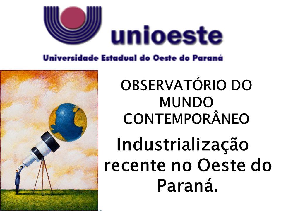 OBSERVATÓRIO DO MUNDO CONTEMPORÂNEO Industrialização recente no Oeste do Paraná.