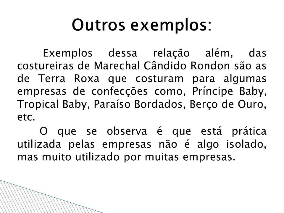 Exemplos dessa relação além, das costureiras de Marechal Cândido Rondon são as de Terra Roxa que costuram para algumas empresas de confecções como, Príncipe Baby, Tropical Baby, Paraíso Bordados, Berço de Ouro, etc.