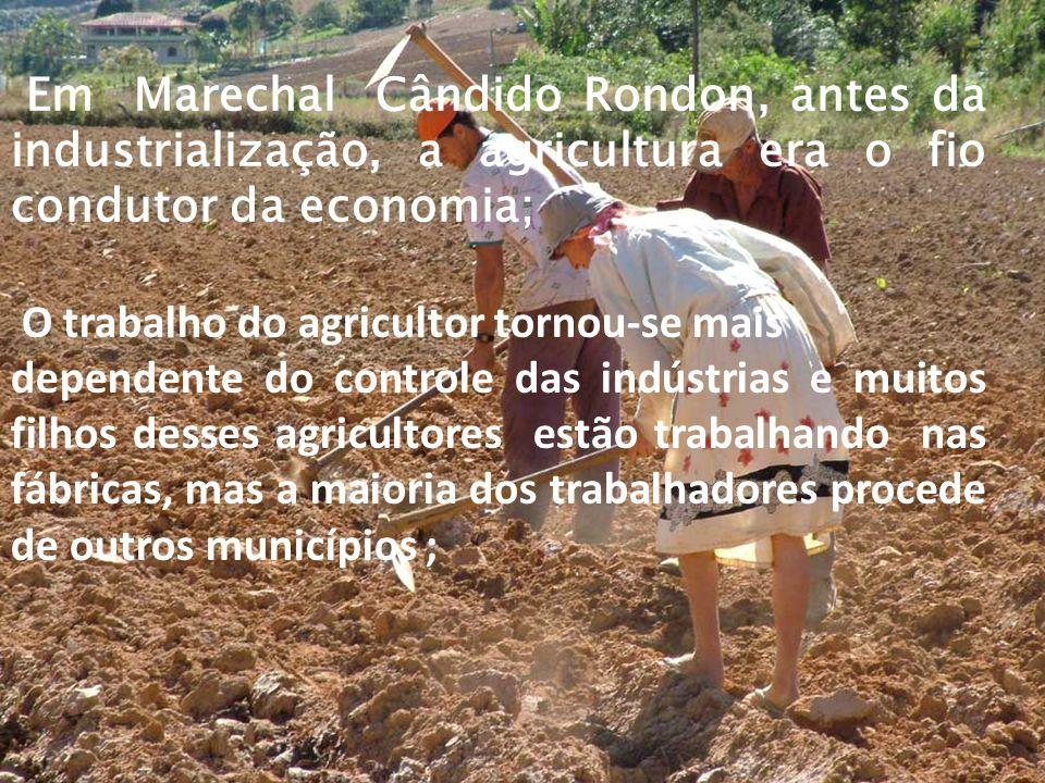 Em Marechal Cândido Rondon, antes da industrialização, a agricultura era o fio condutor da economia; O trabalho do agricultor tornou-se mais dependente do controle das indústrias e muitos filhos desses agricultores estão trabalhando nas fábricas, mas a maioria dos trabalhadores procede de outros municípios ;