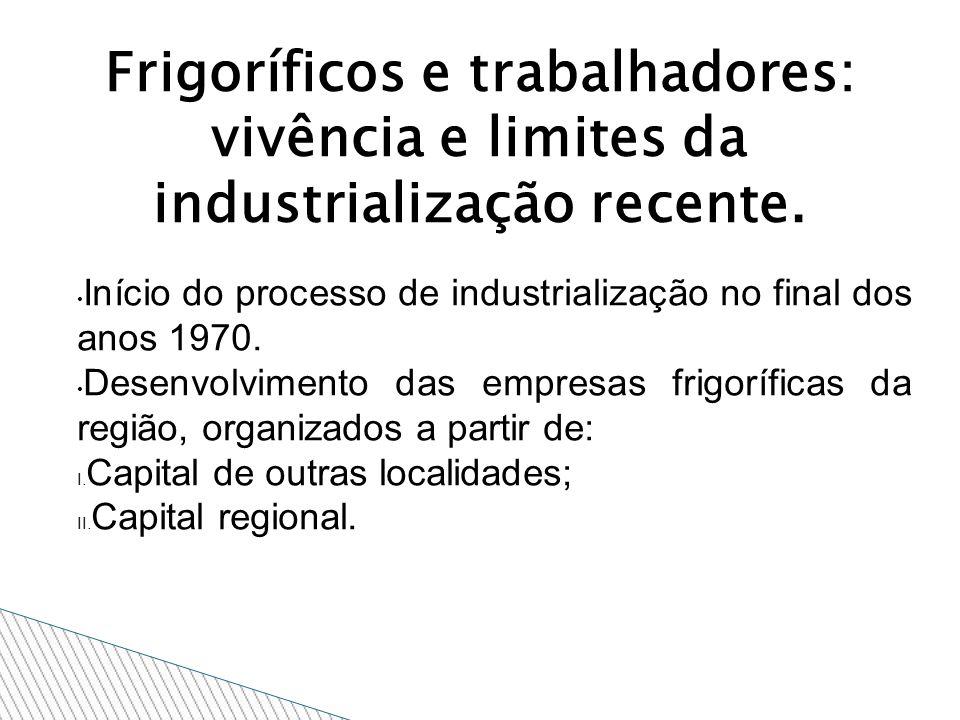 Frigoríficos e trabalhadores: vivência e limites da industrialização recente. Início do processo de industrialização no final dos anos 1970. Desenvolv