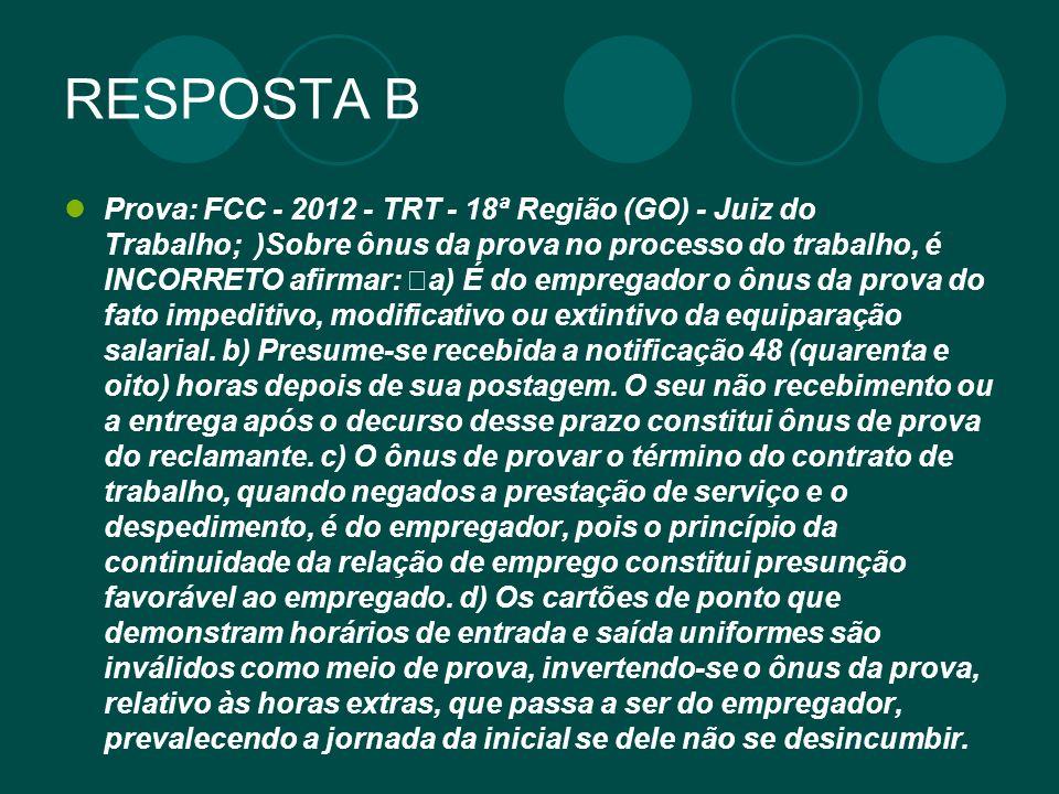 RESPOSTA B Prova: FCC - 2012 - TRT - 18ª Região (GO) - Juiz do Trabalho; )Sobre ônus da prova no processo do trabalho, é INCORRETO afirmar: a) É do em