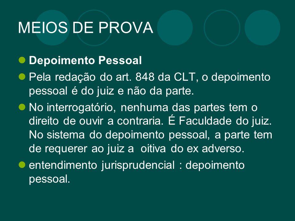 MEIOS DE PROVA Depoimento Pessoal Pela redação do art. 848 da CLT, o depoimento pessoal é do juiz e não da parte. No interrogatório, nenhuma das parte