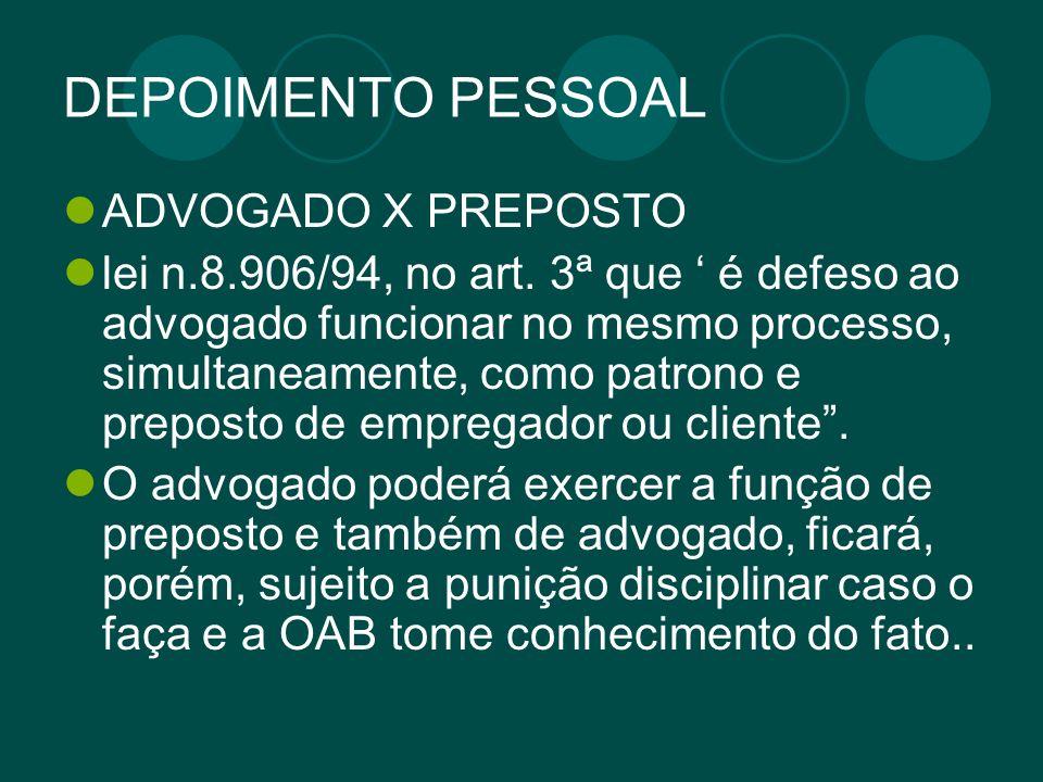 DEPOIMENTO PESSOAL ADVOGADO X PREPOSTO lei n.8.906/94, no art. 3ª que é defeso ao advogado funcionar no mesmo processo, simultaneamente, como patrono