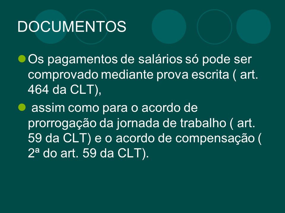 DOCUMENTOS Os pagamentos de salários só pode ser comprovado mediante prova escrita ( art. 464 da CLT), assim como para o acordo de prorrogação da jorn