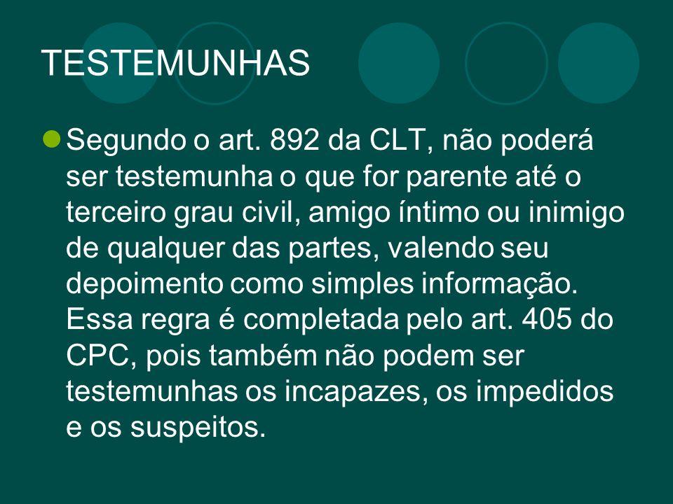 TESTEMUNHAS Segundo o art. 892 da CLT, não poderá ser testemunha o que for parente até o terceiro grau civil, amigo íntimo ou inimigo de qualquer das