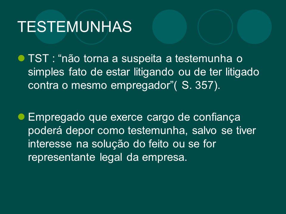 TESTEMUNHAS TST : não torna a suspeita a testemunha o simples fato de estar litigando ou de ter litigado contra o mesmo empregador( S. 357). Empregado