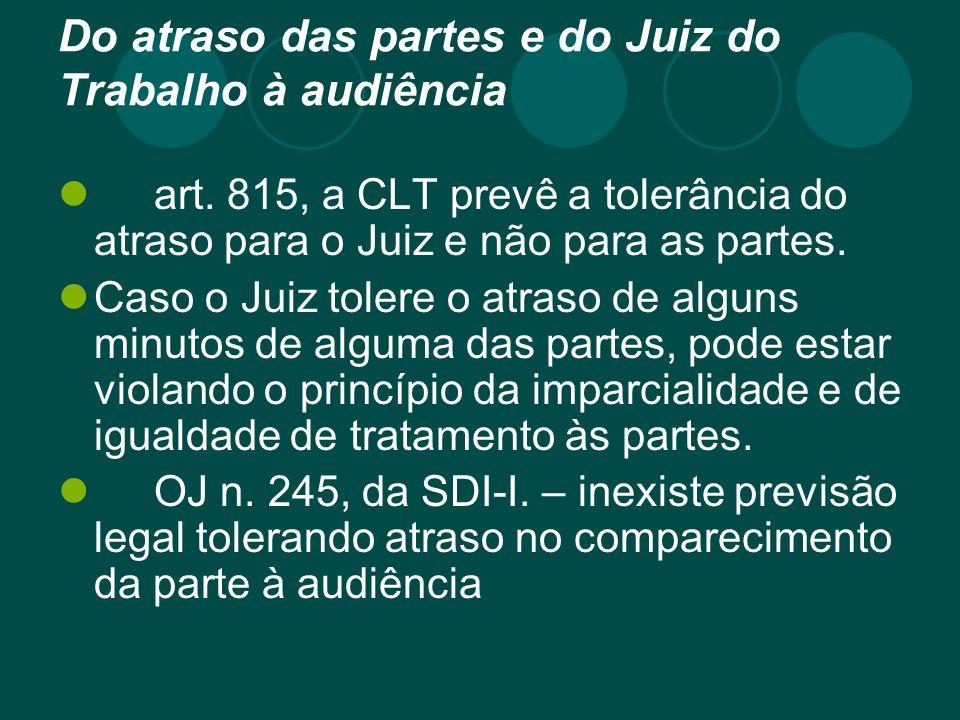 Do atraso das partes e do Juiz do Trabalho à audiência art. 815, a CLT prevê a tolerância do atraso para o Juiz e não para as partes. Caso o Juiz tole
