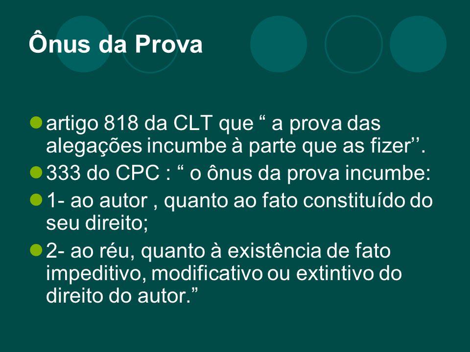 Ônus da Prova artigo 818 da CLT que a prova das alegações incumbe à parte que as fizer. 333 do CPC : o ônus da prova incumbe: 1- ao autor, quanto ao f