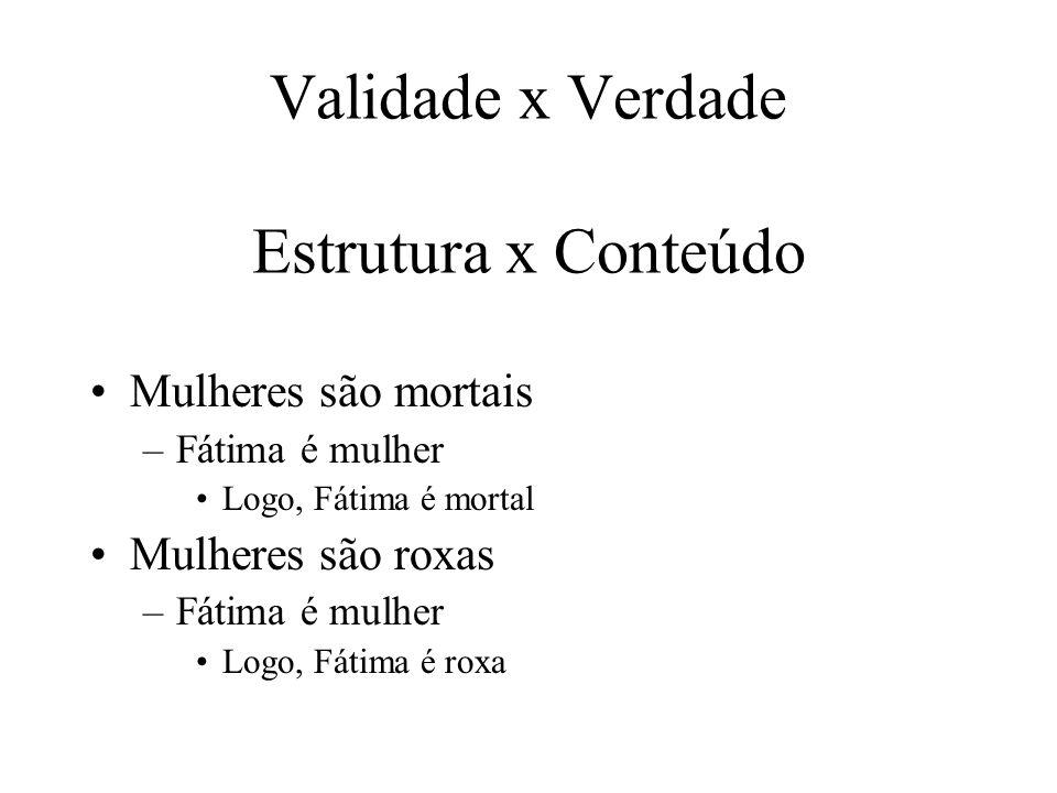 Validade x Verdade Estrutura x Conteúdo Mulheres são mortais –Fátima é mulher Logo, Fátima é mortal Mulheres são roxas –Fátima é mulher Logo, Fátima é