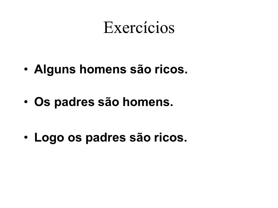 Exercícios Alguns homens são ricos. Os padres são homens. Logo os padres são ricos.
