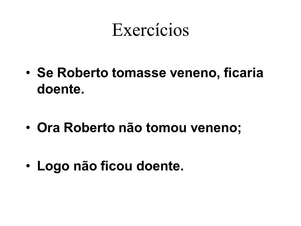 Exercícios Se Roberto tomasse veneno, ficaria doente. Ora Roberto não tomou veneno; Logo não ficou doente.