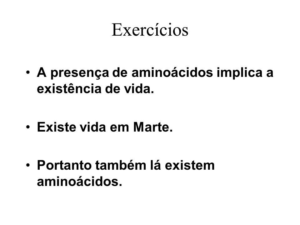 Exercícios A presença de aminoácidos implica a existência de vida. Existe vida em Marte. Portanto também lá existem aminoácidos.