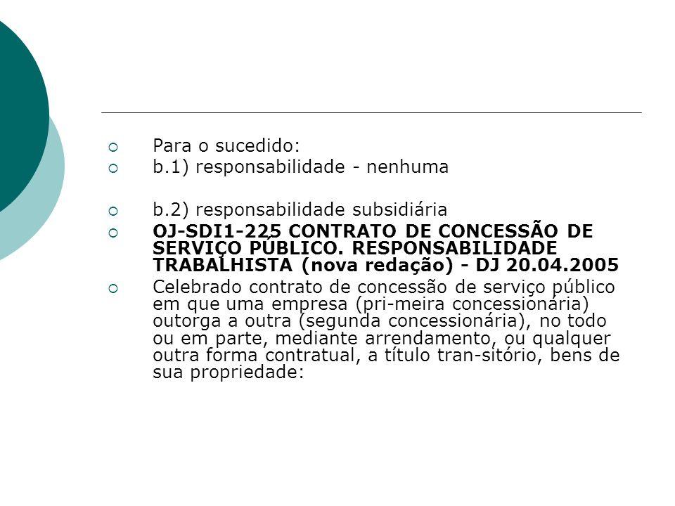 Para o sucedido: b.1) responsabilidade - nenhuma b.2) responsabilidade subsidiária OJ-SDI1-225 CONTRATO DE CONCESSÃO DE SERVIÇO PÚBLICO. RESPONSABILID
