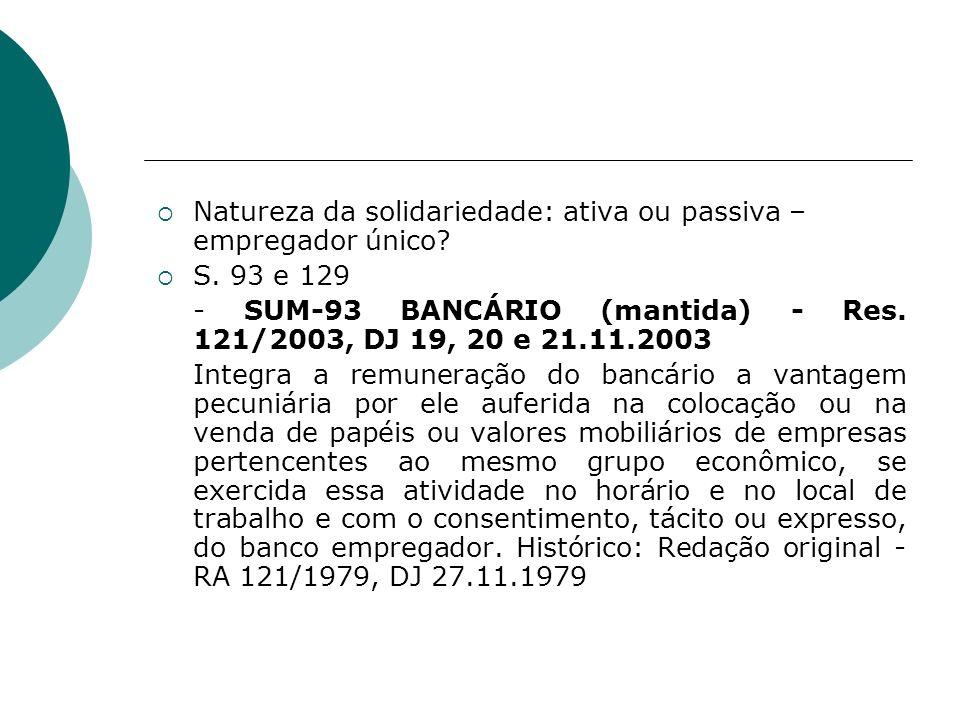 Natureza da solidariedade: ativa ou passiva – empregador único? S. 93 e 129 - SUM-93 BANCÁRIO (mantida) - Res. 121/2003, DJ 19, 20 e 21.11.2003 Integr