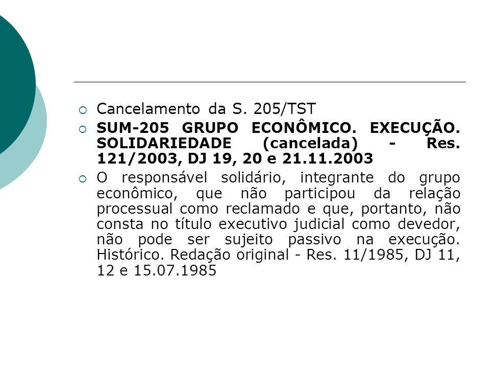 Cancelamento da S. 205/TST SUM-205 GRUPO ECONÔMICO. EXECUÇÃO. SOLIDARIEDADE (cancelada) - Res. 121/2003, DJ 19, 20 e 21.11.2003 O responsável solidári