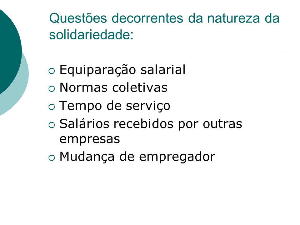 Questões decorrentes da natureza da solidariedade: Equiparação salarial Normas coletivas Tempo de serviço Salários recebidos por outras empresas Mudan