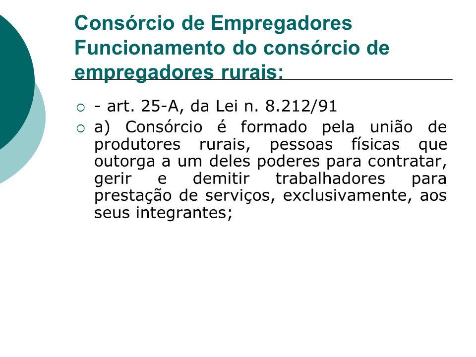 Consórcio de Empregadores Funcionamento do consórcio de empregadores rurais: - art. 25-A, da Lei n. 8.212/91 a) Consórcio é formado pela união de prod
